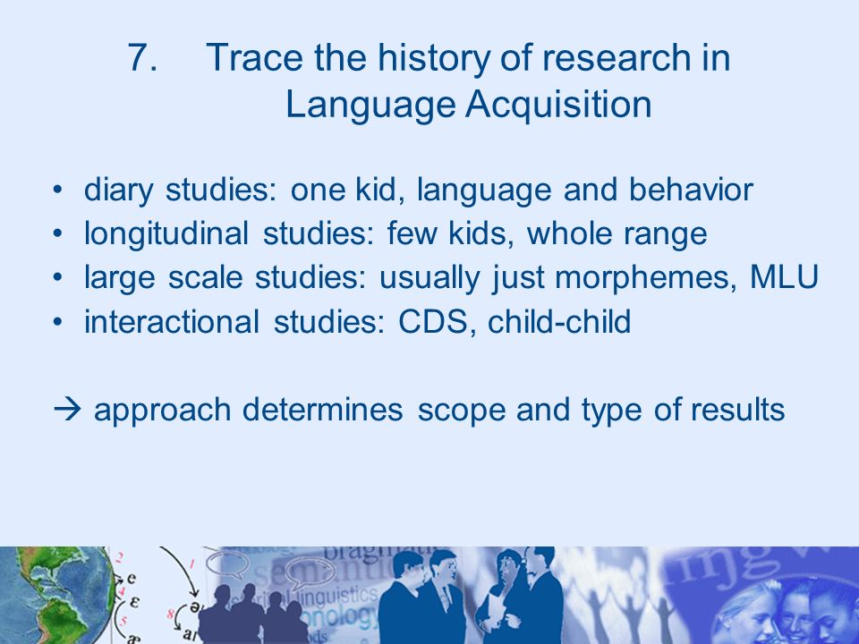 7.Trace the history of research in Language Acquisition diary studies: one kid, language and behavior longitudinal studies: few kids, whole range larg