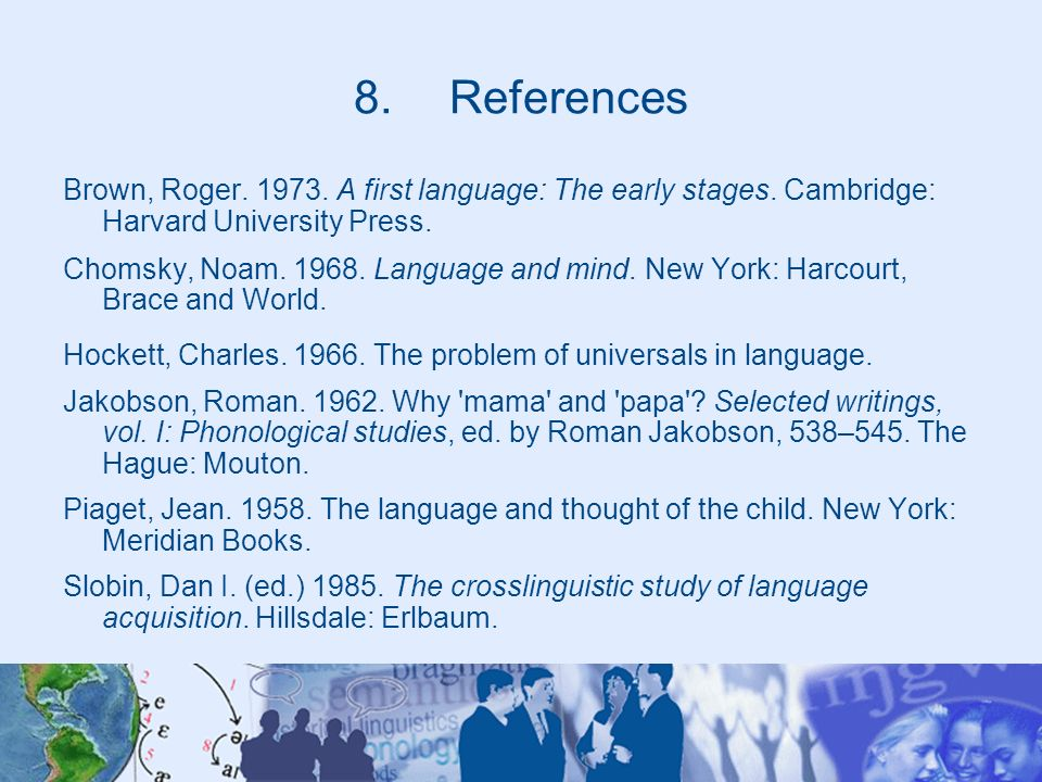 8.References Brown, Roger. 1973. A first language: The early stages. Cambridge: Harvard University Press. Chomsky, Noam. 1968. Language and mind. New