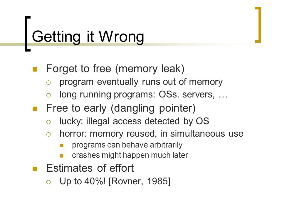 Getting it Wrong Forget to free (memory leak) program eventually runs out of memory long running programs: OSs. servers, … Free to early (dangling poi