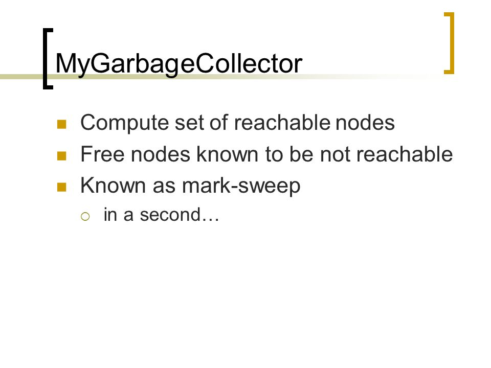 MyGarbageCollector Compute set of reachable nodes Free nodes known to be not reachable Known as mark-sweep in a second…