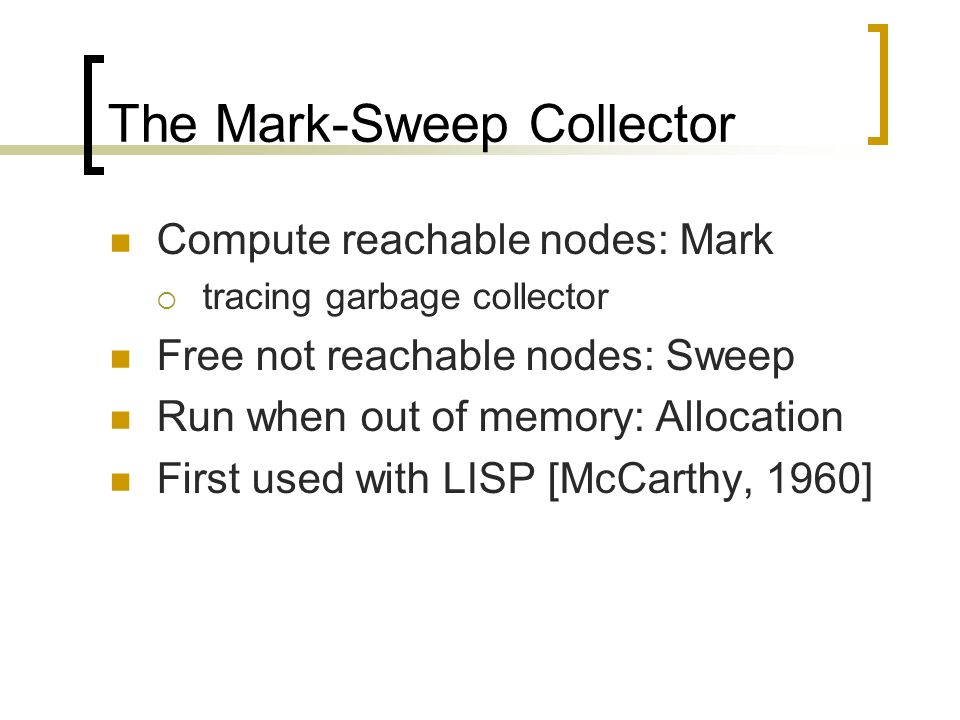 The Mark-Sweep Collector Compute reachable nodes: Mark tracing garbage collector Free not reachable nodes: Sweep Run when out of memory: Allocation Fi
