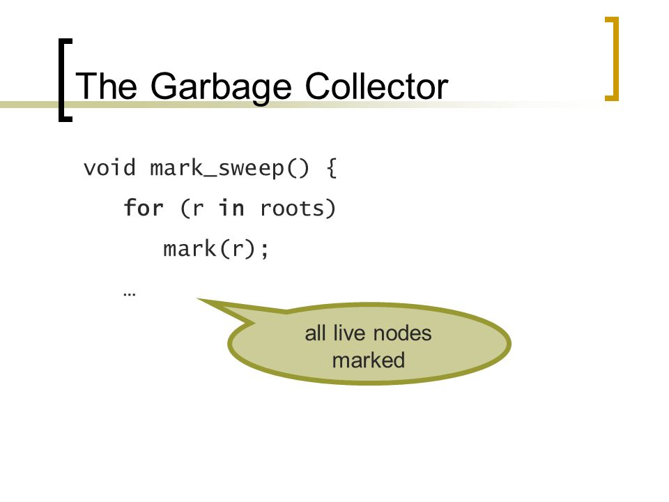 The Garbage Collector void mark_sweep() { for (r in roots) mark(r); … all live nodes marked