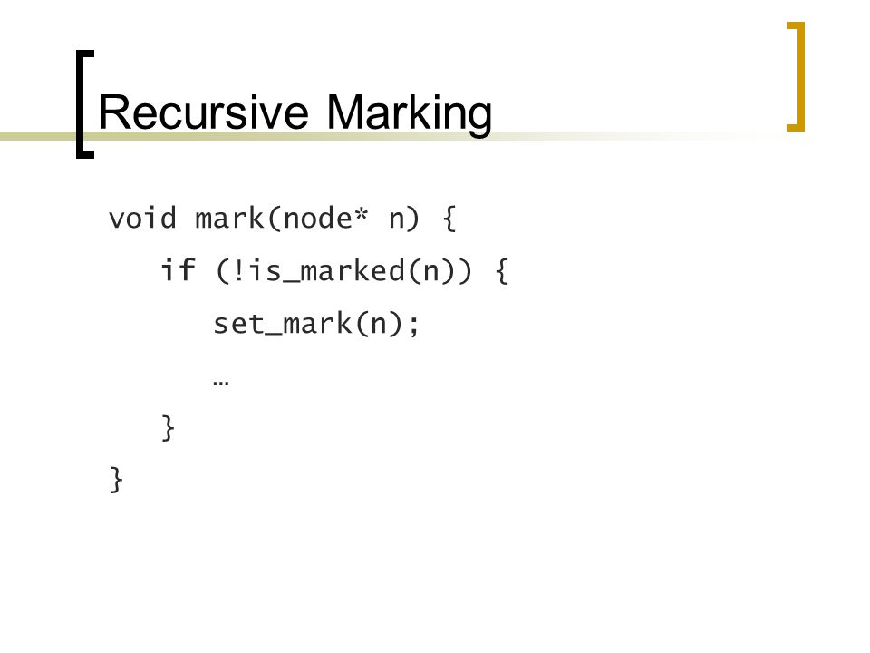 Recursive Marking void mark(node* n) { if (!is_marked(n)) { set_mark(n); … }