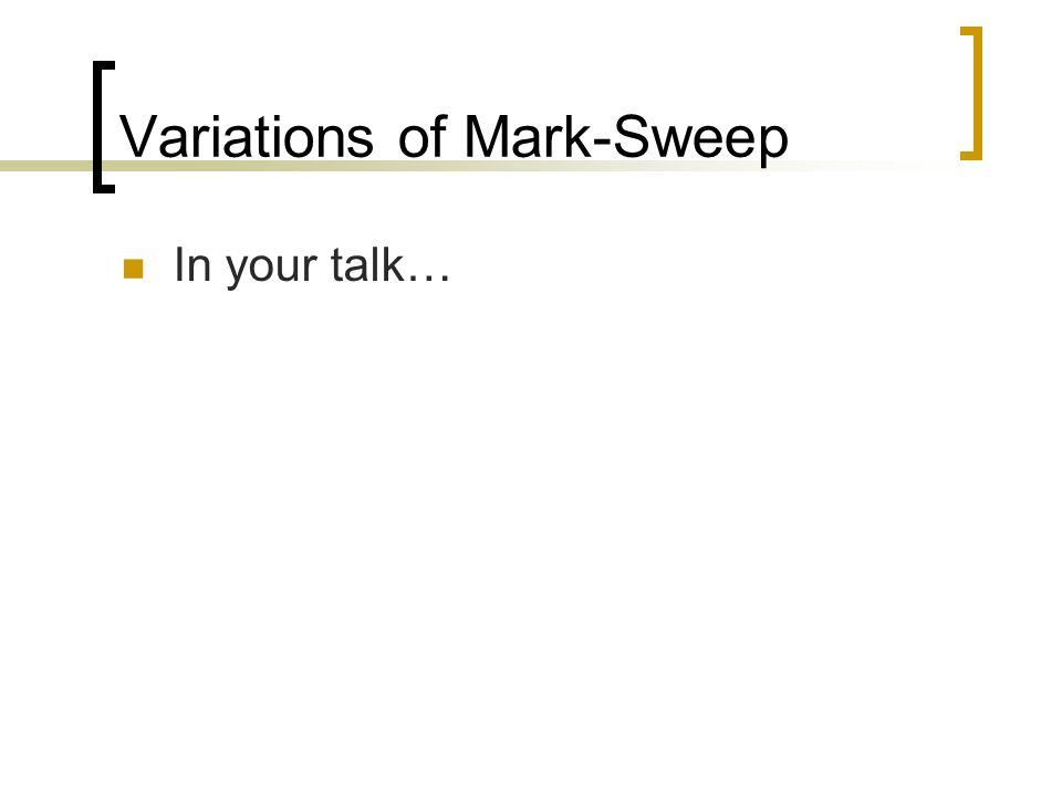 Variations of Mark-Sweep In your talk…