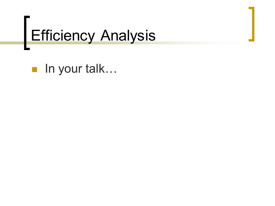 Efficiency Analysis In your talk…