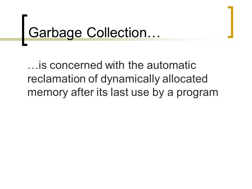 Garbage Collection… …is concerned with the automatic reclamation of dynamically allocated memory after its last use by a program