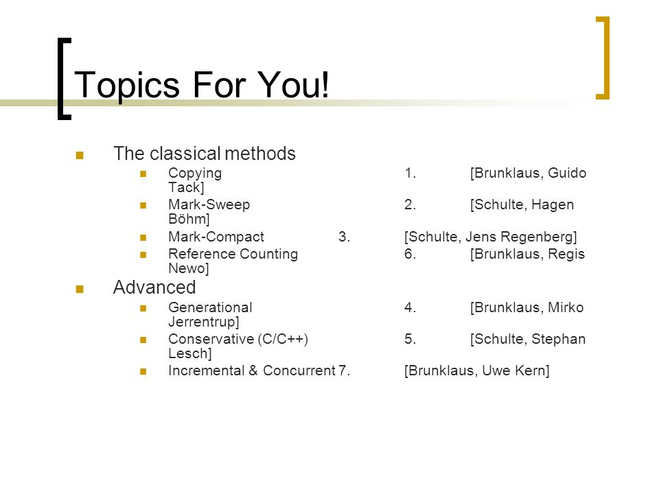 Topics For You! The classical methods Copying1.[Brunklaus, Guido Tack] Mark-Sweep2.[Schulte, Hagen Böhm] Mark-Compact3.[Schulte, Jens Regenberg] Refer