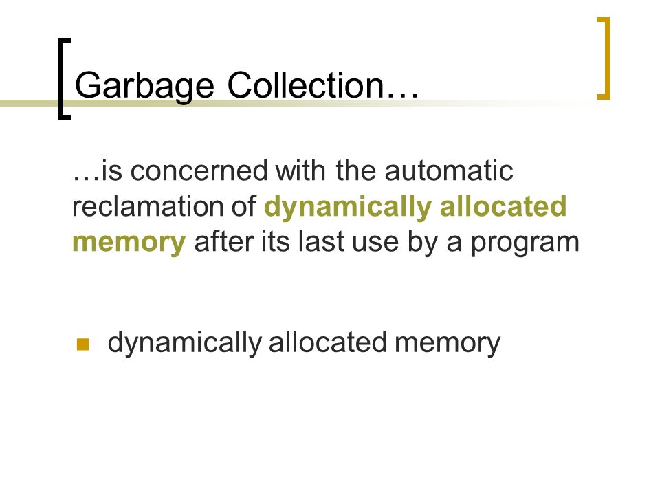 Garbage Collection… dynamically allocated memory …is concerned with the automatic reclamation of dynamically allocated memory after its last use by a