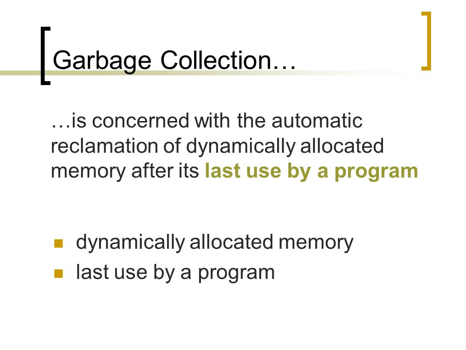 Garbage Collection… dynamically allocated memory last use by a program …is concerned with the automatic reclamation of dynamically allocated memory af