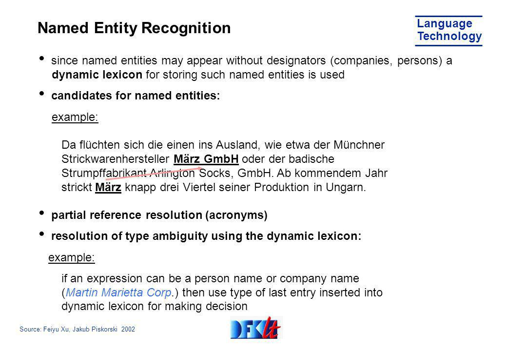 Source: Feiyu Xu, Jakub Piskorski 2002 Language Technology Named Entity Recognition since named entities may appear without designators (companies, persons) a dynamic lexicon for storing such named entities is used candidates for named entities: example: Da flüchten sich die einen ins Ausland, wie etwa der Münchner Strickwarenhersteller März GmbH oder der badische Strumpffabrikant Arlington Socks, GmbH.