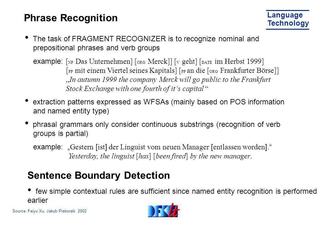Source: Feiyu Xu, Jakub Piskorski 2002 Language Technology Phrase Recognition The task of FRAGMENT RECOGNIZER is to recognize nominal and prepositional phrases and verb groups example: [ NP Das Unternehmen] [ ORG Merck]] [ V geht] [ DATE im Herbst 1999] [ PP mit einem Viertel seines Kapitals] [ PP an die [ ORG Frankfurter Börse]] In autumn 1999 the company Merck will go public to the Frankfurt Stock Exchange with one fourth of its capital extraction patterns expressed as WFSAs (mainly based on POS information and named entity type) phrasal grammars only consider continuous substrings (recognition of verb groups is partial) example: Gestern [ ist ] der Linguist vom neuen Manager [ entlassen worden ].