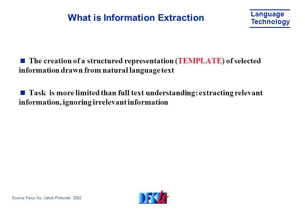 Source: Feiyu Xu, Jakub Piskorski 2002 Language Technology What is Information Extraction The creation of a structured representation (TEMPLATE) of selected information drawn from natural language text Task is more limited than full text understanding: extracting relevant information, ignoring irrelevant information