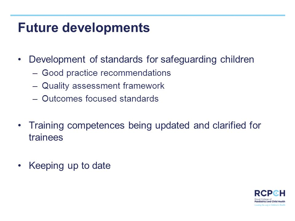 Future developments Development of standards for safeguarding children –Good practice recommendations –Quality assessment framework –Outcomes focused