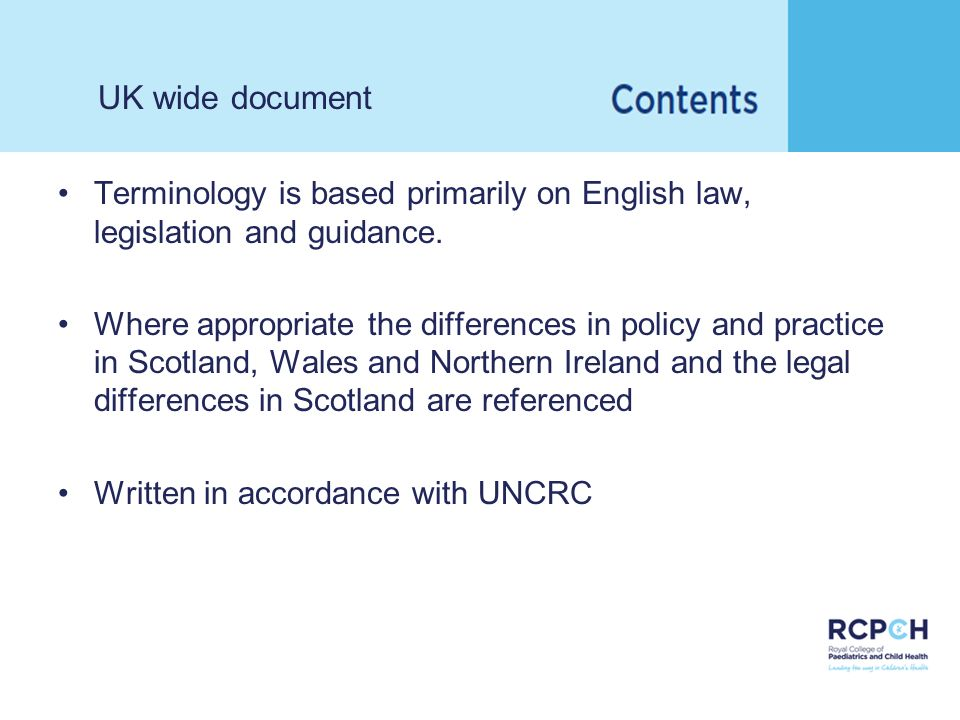UK wide document Terminology is based primarily on English law, legislation and guidance. Where appropriate the differences in policy and practice in