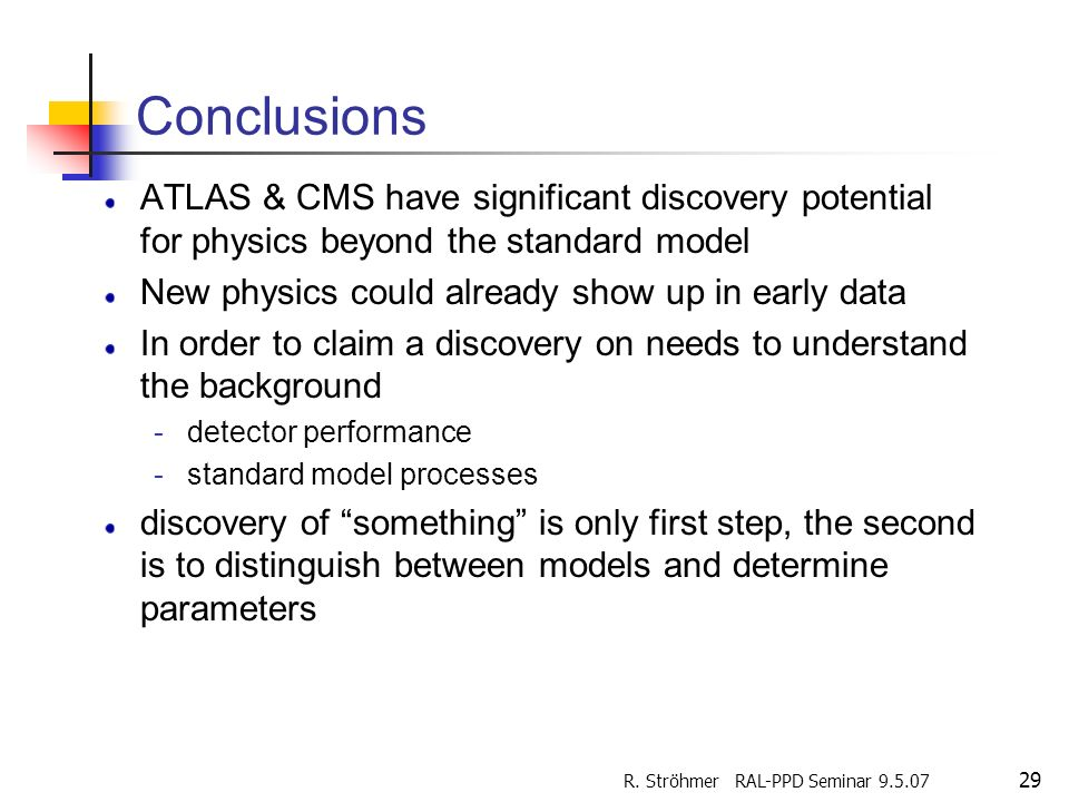 R. Ströhmer RAL-PPD Seminar 9.5.07 29 Conclusions ATLAS & CMS have significant discovery potential for physics beyond the standard model New physics c
