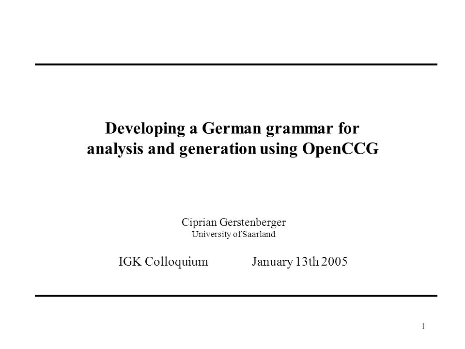 1 Developing a German grammar for analysis and generation using OpenCCG Ciprian Gerstenberger University of Saarland IGK Colloquium January 13th 2005