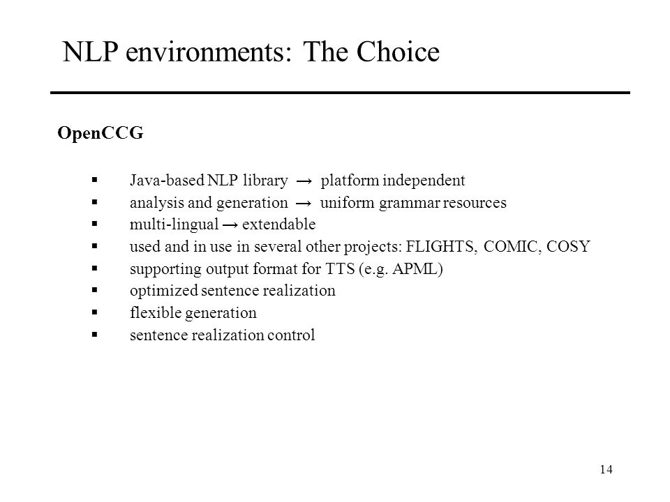 14 NLP environments: The Choice OpenCCG Java-based NLP library platform independent analysis and generation uniform grammar resources multi-lingual extendable used and in use in several other projects: FLIGHTS, COMIC, COSY supporting output format for TTS (e.g.