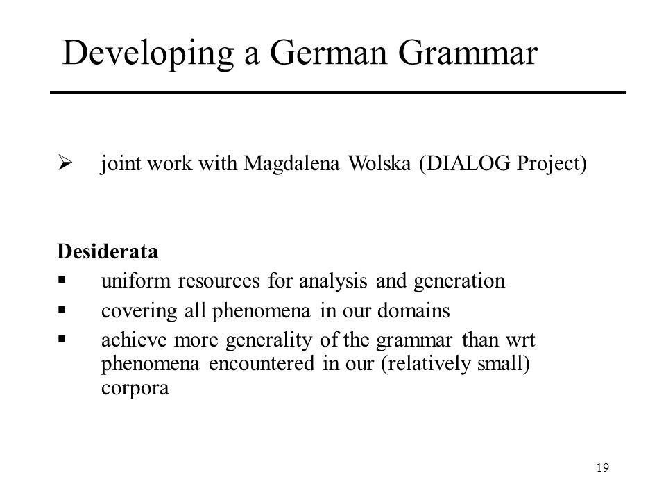 19 Developing a German Grammar joint work with Magdalena Wolska (DIALOG Project) Desiderata uniform resources for analysis and generation covering all phenomena in our domains achieve more generality of the grammar than wrt phenomena encountered in our (relatively small) corpora