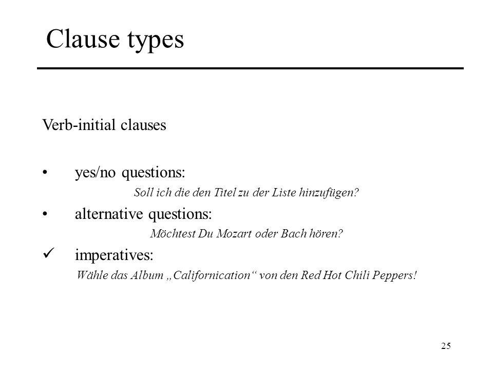25 Clause types Verb-initial clauses yes/no questions: Soll ich die den Titel zu der Liste hinzufügen? alternative questions: Möchtest Du Mozart oder