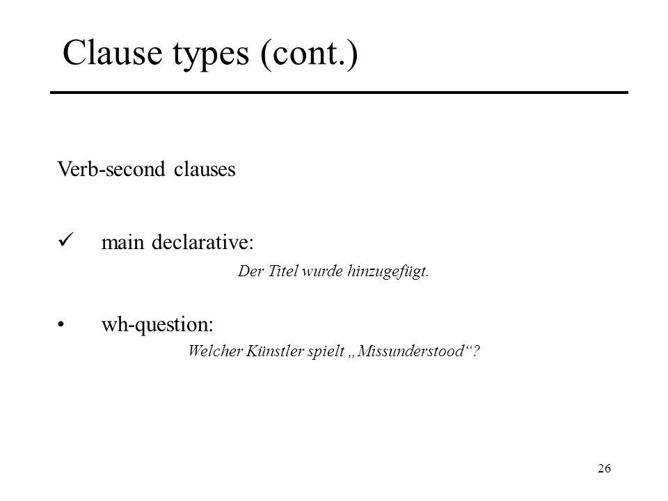 26 Clause types (cont.) Verb-second clauses main declarative: Der Titel wurde hinzugefügt. wh-question: Welcher Künstler spielt Missunderstood?