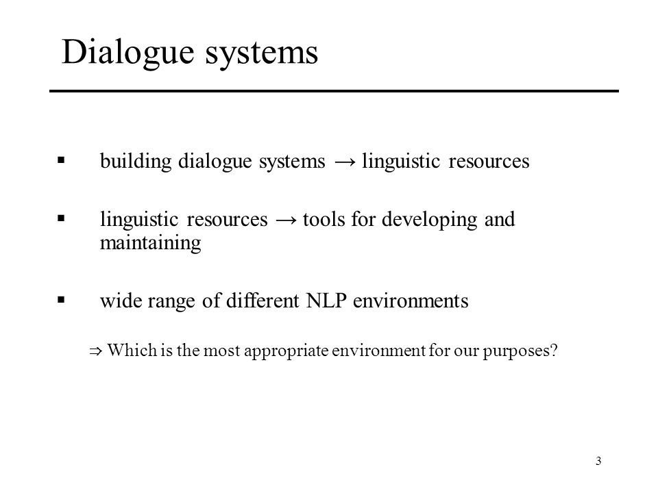 3 Dialogue systems building dialogue systems linguistic resources linguistic resources tools for developing and maintaining wide range of different NLP environments Which is the most appropriate environment for our purposes