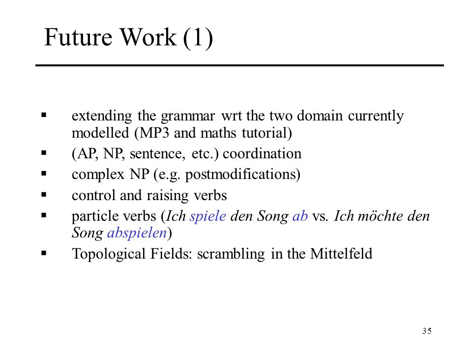 35 Future Work (1) extending the grammar wrt the two domain currently modelled (MP3 and maths tutorial) (AP, NP, sentence, etc.) coordination complex NP (e.g.