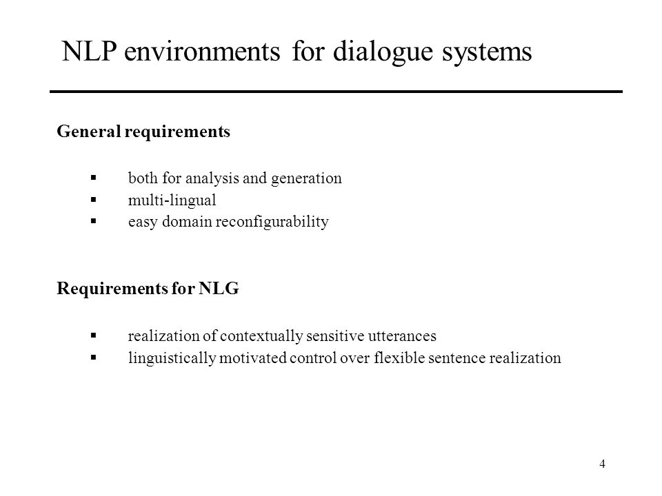 4 NLP environments for dialogue systems General requirements both for analysis and generation multi-lingual easy domain reconfigurability Requirements for NLG realization of contextually sensitive utterances linguistically motivated control over flexible sentence realization