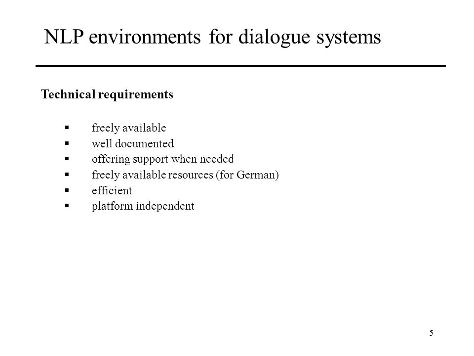 5 NLP environments for dialogue systems Technical requirements freely available well documented offering support when needed freely available resources (for German) efficient platform independent
