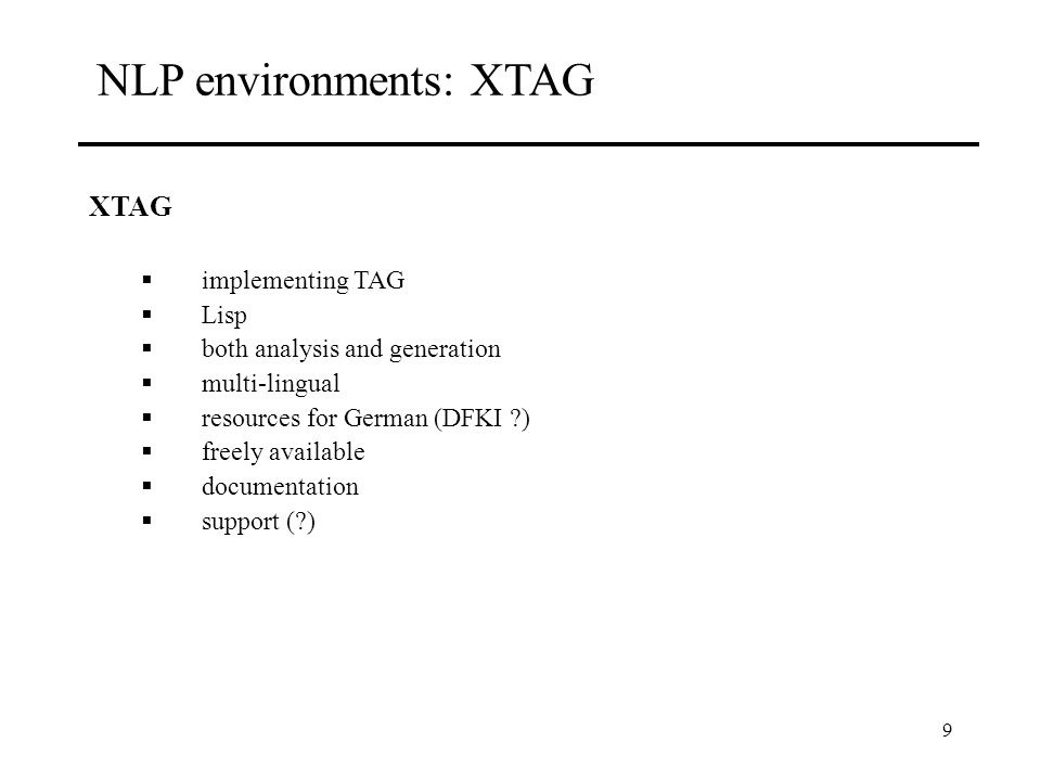 9 NLP environments: XTAG XTAG implementing TAG Lisp both analysis and generation multi-lingual resources for German (DFKI ) freely available documentation support ( )