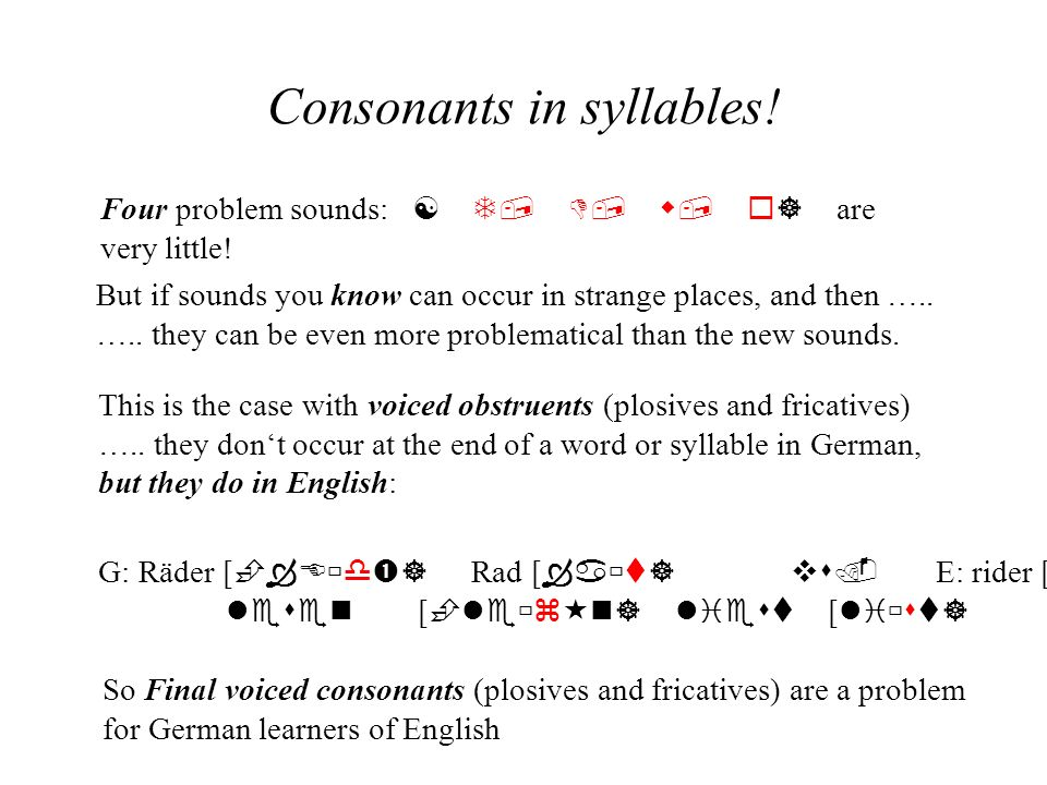 Consonants in syllables! Four problem sounds: T, D, w, ] are very little! But if sounds you know can occur in strange places, and then ….. ….. they ca