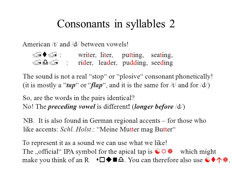 Consonants in syllables 2 /t/ :writer, liter, putting, seating, /d/ : rider, leader, pudding, seeding So, are the words in the pairs identical? No! Th