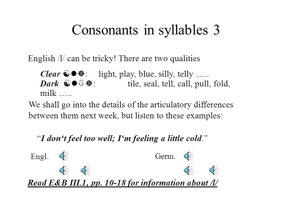 Consonants in syllables 3 Clear [l] :light, play, blue, silly, telly ….. Dark [l ] : tile, seal, tell, call, pull, fold, milk ….. English /l/ can be t