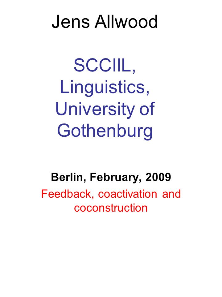 Jens Allwood SCCIIL, Linguistics, University of Gothenburg Berlin, February, 2009 Feedback, coactivation and coconstruction