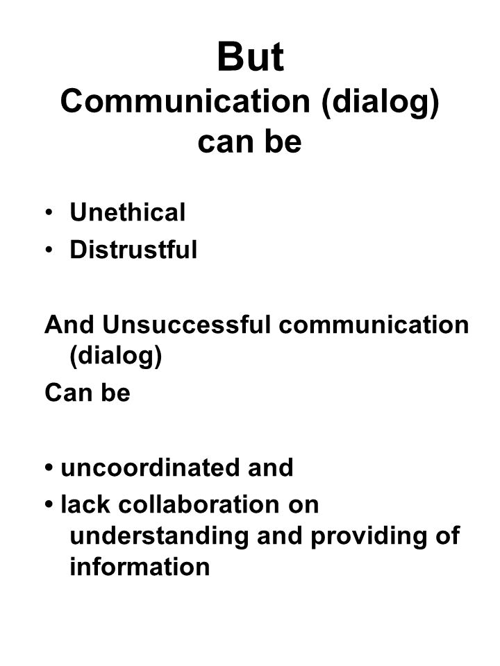 But Communication (dialog) can be Unethical Distrustful And Unsuccessful communication (dialog) Can be uncoordinated and lack collaboration on underst