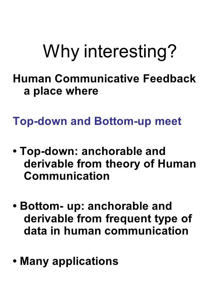 Why interesting? Human Communicative Feedback a place where Top-down and Bottom-up meet Top-down: anchorable and derivable from theory of Human Commun