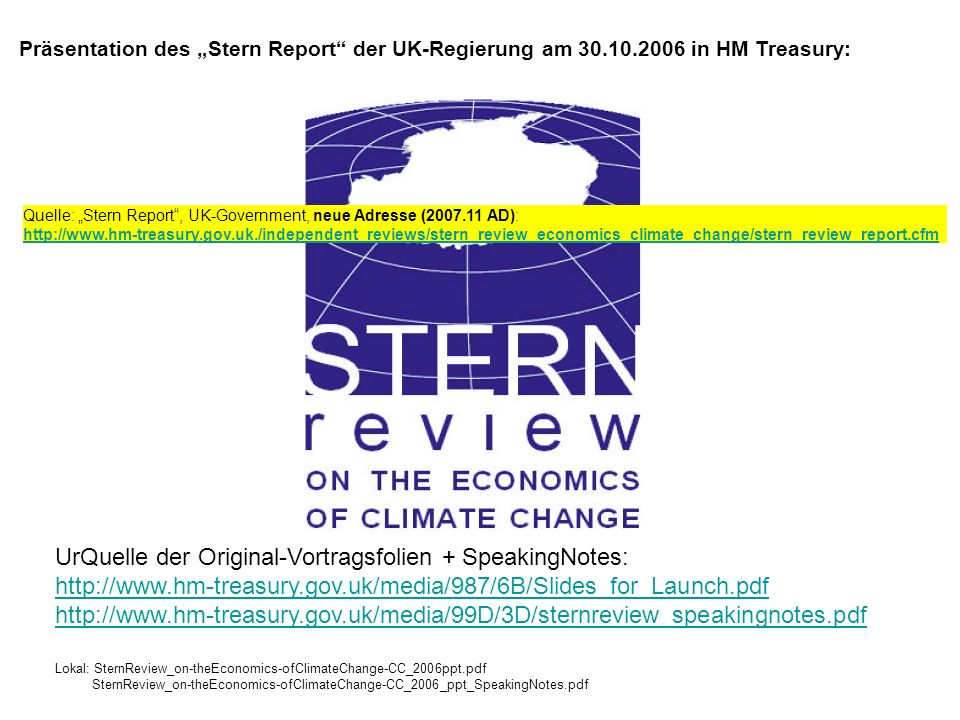 Präsentation des Stern Report der UK-Regierung am 30.10.2006 in HM Treasury: UrQuelle der Original-Vortragsfolien + SpeakingNotes: http://www.hm-treasury.gov.uk/media/987/6B/Slides_for_Launch.pdf http://www.hm-treasury.gov.uk/media/99D/3D/sternreview_speakingnotes.pdf Lokal: SternReview_on-theEconomics-ofClimateChange-CC_2006ppt.pdf SternReview_on-theEconomics-ofClimateChange-CC_2006_ppt_SpeakingNotes.pdf Quelle: Stern Report, UK-Government, neue Adresse (2007.11 AD): http://www.hm-treasury.gov.uk./independent_reviews/stern_review_economics_climate_change/stern_review_report.cfm http://www.hm-treasury.gov.uk./independent_reviews/stern_review_economics_climate_change/stern_review_report.cfm