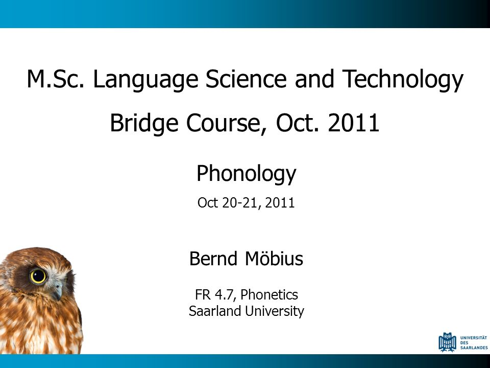 Phonology Oct 20-21, 2011 Bernd Möbius FR 4.7, Phonetics Saarland University M.Sc. Language Science and Technology Bridge Course, Oct. 2011