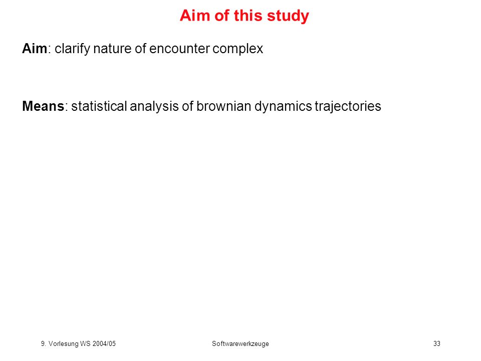 9. Vorlesung WS 2004/05Softwarewerkzeuge33 Aim of this study Aim: clarify nature of encounter complex Means: statistical analysis of brownian dynamics