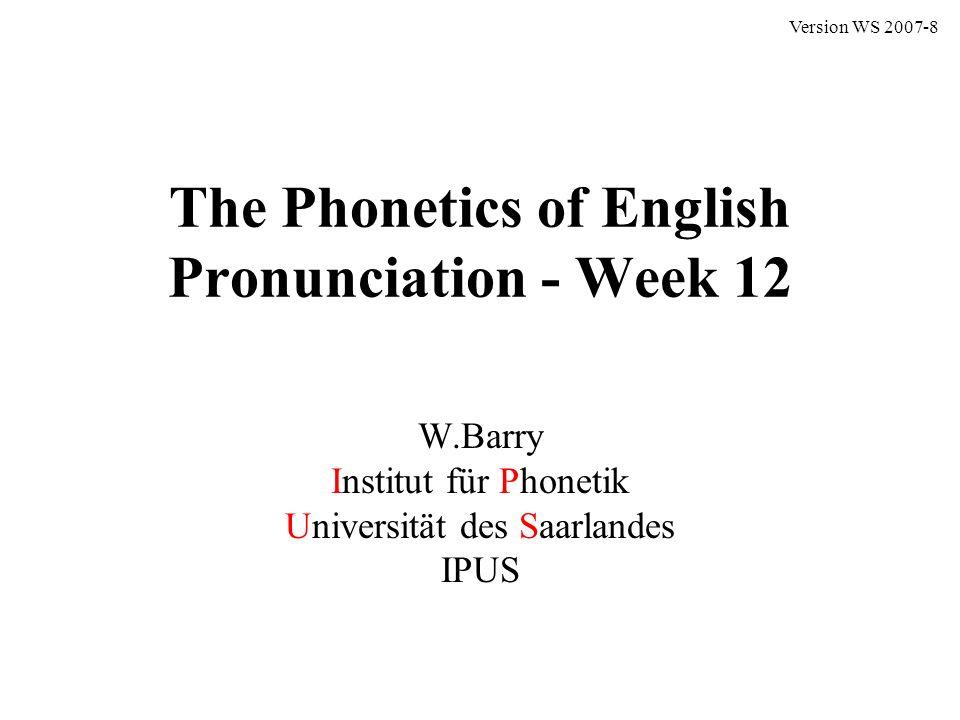 The Phonetics of English Pronunciation - Week 12 W.Barry Institut für Phonetik Universität des Saarlandes IPUS Version WS 2007-8