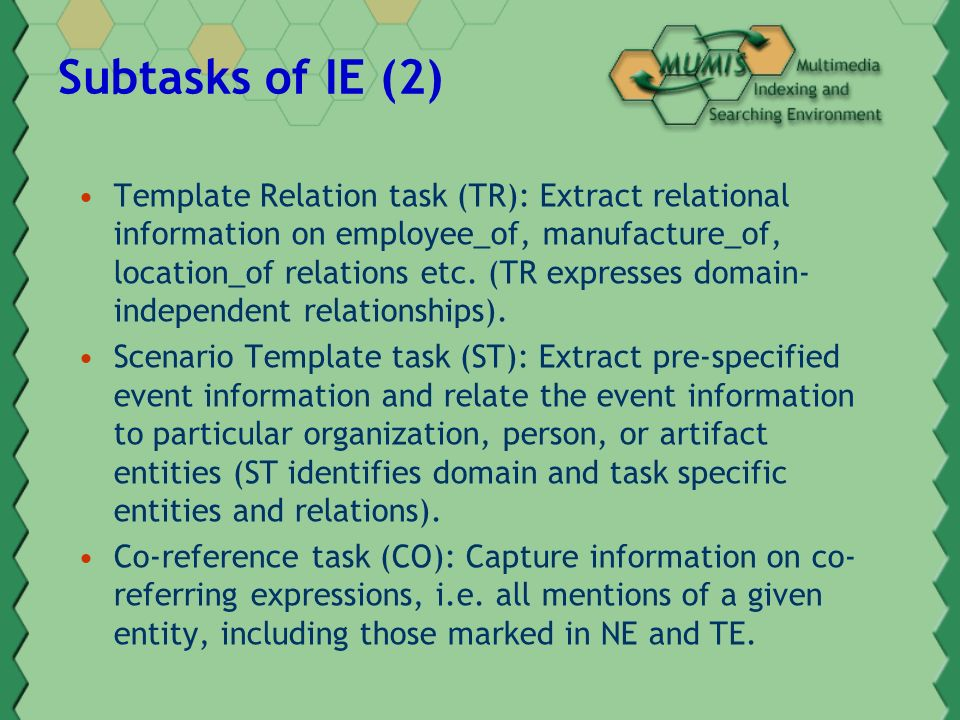 Subtasks of IE (2) Template Relation task (TR): Extract relational information on employee_of, manufacture_of, location_of relations etc.