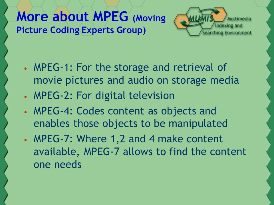More about MPEG (Moving Picture Coding Experts Group) MPEG-1: For the storage and retrieval of movie pictures and audio on storage media MPEG-2: For digital television MPEG-4: Codes content as objects and enables those objects to be manipulated MPEG-7: Where 1,2 and 4 make content available, MPEG-7 allows to find the content one needs