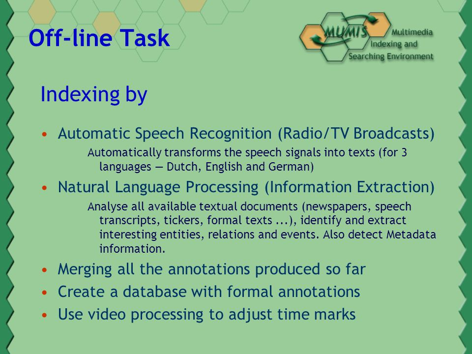 Off-line Task Indexing by Automatic Speech Recognition (Radio/TV Broadcasts) Automatically transforms the speech signals into texts (for 3 languages Dutch, English and German) Natural Language Processing (Information Extraction) Analyse all available textual documents (newspapers, speech transcripts, tickers, formal texts...), identify and extract interesting entities, relations and events.