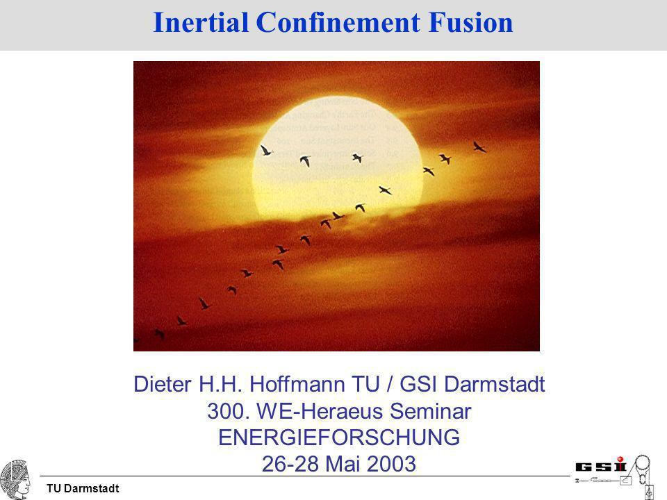TU Darmstadt Inertial Confinement Fusion Dieter H.H. Hoffmann TU / GSI Darmstadt 300. WE-Heraeus Seminar ENERGIEFORSCHUNG 26-28 Mai 2003