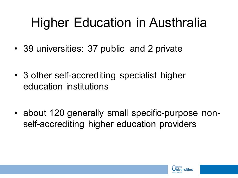 39 universities: 37 public and 2 private 3 other self-accrediting specialist higher education institutions about 120 generally small specific-purpose non- self-accrediting higher education providers Higher Education in Austhralia