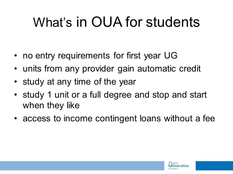 no entry requirements for first year UG units from any provider gain automatic credit study at any time of the year study 1 unit or a full degree and stop and start when they like access to income contingent loans without a fee Whats in OUA for students