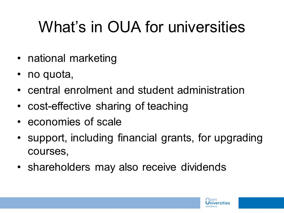national marketing no quota, central enrolment and student administration cost-effective sharing of teaching economies of scale support, including financial grants, for upgrading courses, shareholders may also receive dividends Whats in OUA for universities