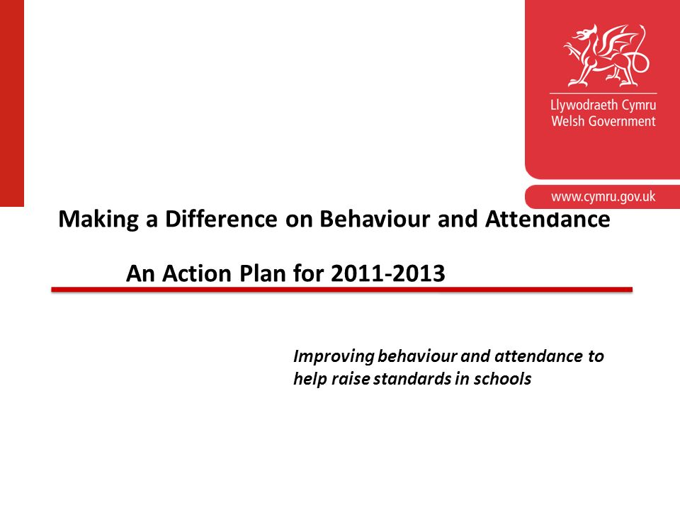 School Standards Unit Making a Difference on Behaviour and Attendance An Action Plan for 2011-2013 Improving behaviour and attendance to help raise st