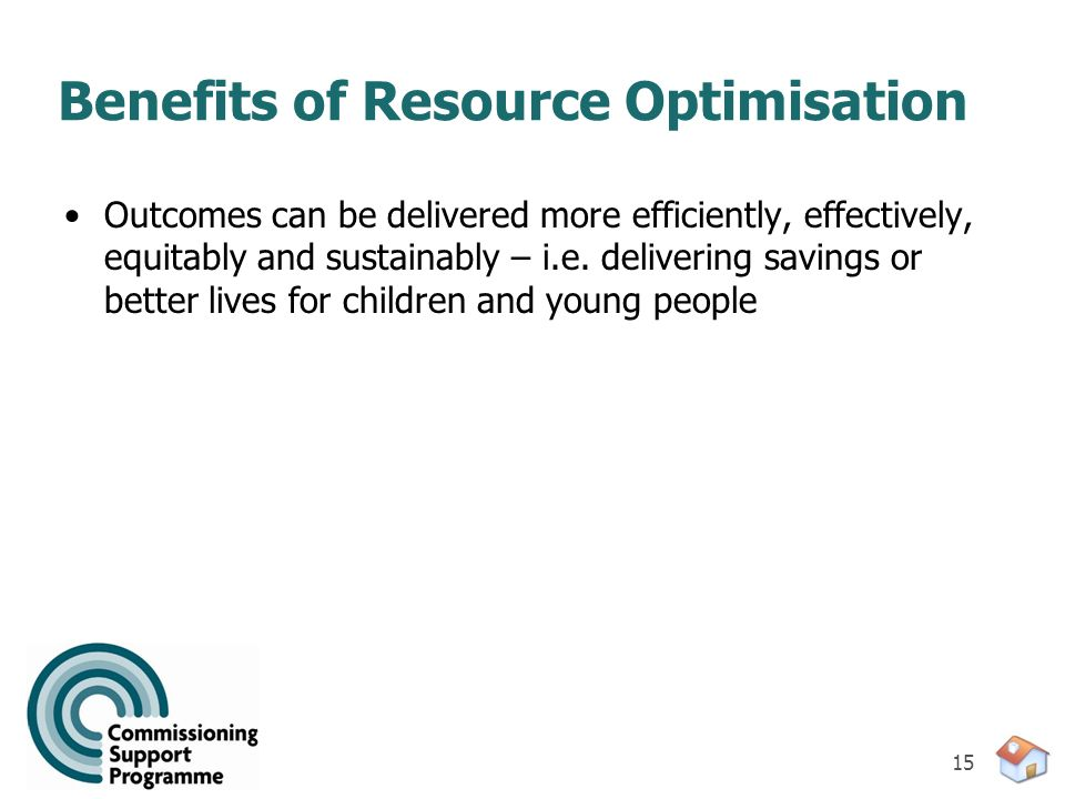 15 Benefits of Resource Optimisation Outcomes can be delivered more efficiently, effectively, equitably and sustainably – i.e. delivering savings or b