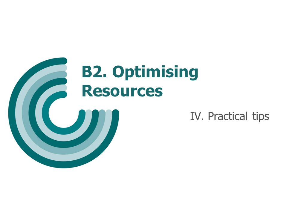 B2. Optimising Resources IV. Practical tips