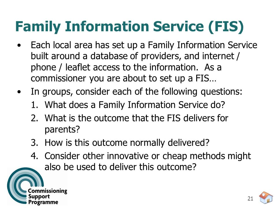 21 Family Information Service (FIS) Each local area has set up a Family Information Service built around a database of providers, and internet / phone
